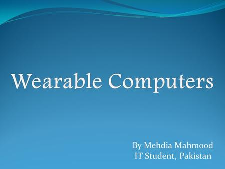 By Mehdia Mahmood IT Student, Pakistan. A wearable computer is a computer that is subsumed into the personal space of the user, controlled by the user,