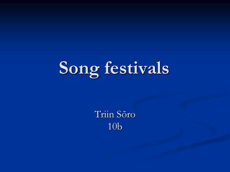 Song festivals Triin Sõro 10b. The beginning Singing, as a form of self-expression has lived in Estonian souls troughout the centuries Singing, as a form.