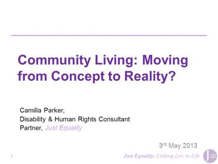 Community Living: Moving from Concept to Reality? Camilla Parker, Disability & Human Rights Consultant Partner, Just Equality 3 rd May 2013 1 Just Equality: