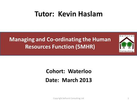 Managing and Co-ordinating the Human Resources Function (5MHR) Tutor: Kevin Haslam 1Copyright Selhurst Consulting Ltd Cohort: Waterloo Date: March 2013.