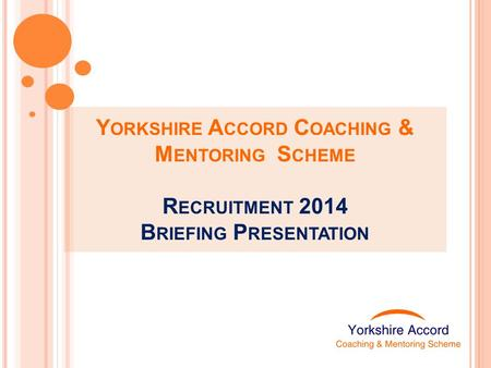 Y ORKSHIRE A CCORD C OACHING & M ENTORING S CHEME R ECRUITMENT 2014 B RIEFING P RESENTATION.