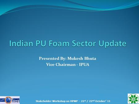 Presented By: Mukesh Bhuta Vice Chairman - IPUA Stakeholder Workshop on HPMP – 21 st / 22 nd October' 11.