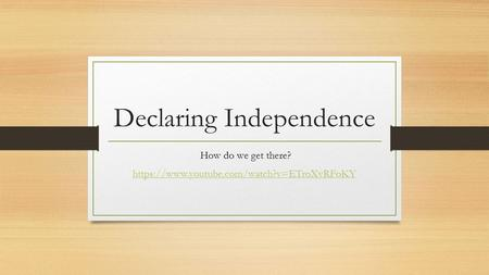 Declaring Independence How do we get there? https://www.youtube.com/watch?v=ETroXvRFoKY.