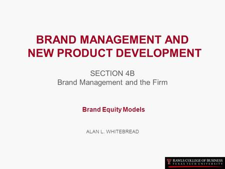 BRAND MANAGEMENT AND NEW PRODUCT DEVELOPMENT SECTION 4B Brand Management and the Firm Brand Equity Models ALAN L. WHITEBREAD.