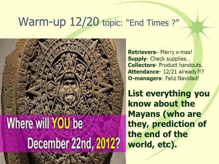"Warm-up 12/20 topic: ""End Times ?"" Retrievers- Merry x-mas! Supply- Check supplies… Collectors- Product handouts. Attendance- 12/21 already?!? O-managers-"