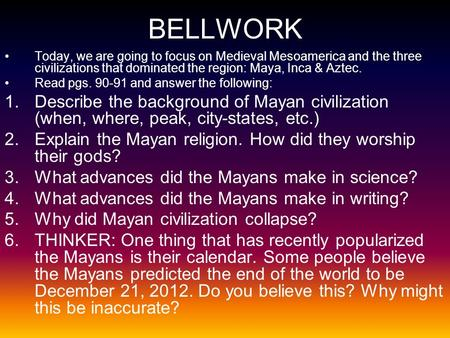 BELLWORK Today, we are going to focus on Medieval Mesoamerica and the three civilizations that dominated the region: Maya, Inca & Aztec. Read pgs. 90-91.