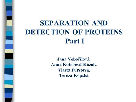 SEPARATION AND DETECTION OF PROTEINS Part I Jana Vobořilová, Anna Kotrbová-Kozak, Vlasta Fürstová, Tereza Kopská.