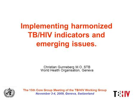 Implementing harmonized TB/HIV indicators and emerging issues. Christian Gunneberg M.O. STB World Health Organisation, Geneva The 15th Core Group Meeting.