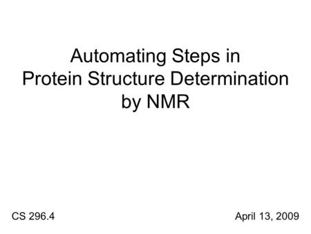 Automating Steps in Protein Structure Determination by NMR CS 296.4 April 13, 2009.