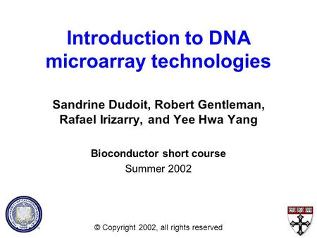 Introduction to DNA microarray technologies Sandrine Dudoit, Robert Gentleman, Rafael Irizarry, and Yee Hwa Yang Bioconductor short course Summer 2002.