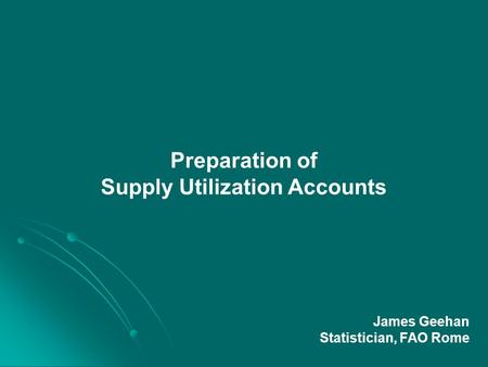 Preparation of Supply Utilization Accounts James Geehan Statistician, FAO Rome.