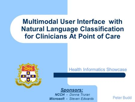Multimodal User Interface with Natural Language Classification for Clinicians At Point of Care Health Informatics Showcase Peter Budd Sponsors: NCCH -