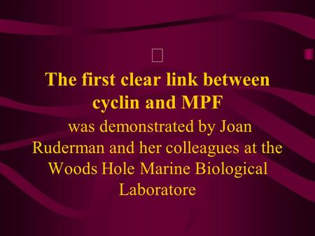 Ⅰ The first clear link between cyclin and MPF was demonstrated by Joan Ruderman and her colleagues at the Woods Hole Marine Biological Laboratore.