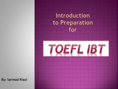 By: Sarmad Riazi.  TOEFL: run by ETS(Educational testing Service), a non-profit organization, also responsible for GRE, GMAT,TWS,…  TOEFL has been around.