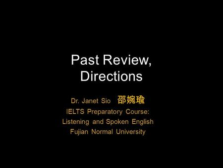 Dr. Janet Sio 邵婉瑜 IELTS Preparatory Course: Listening and Spoken English Fujian Normal University Past Review, Directions.