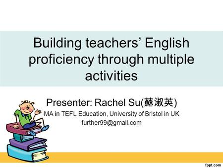 Building teachers' English proficiency through multiple activities Presenter: Rachel Su( 蘇淑英 ) MA in TEFL Education, University of Bristol in UK