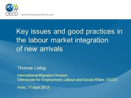 Key issues and good practices in the labour market integration of new arrivals Thomas Liebig International Migration Division Directorate for Employment,
