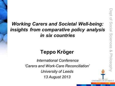 Dept of Social Sciences & Philosophy Working Carers and Societal Well-being: insights from comparative policy analysis in six countries Teppo Kröger International.