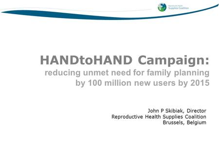 John P Skibiak, Director Reproductive Health Supplies Coalition Brussels, Belgium HANDtoHAND Campaign: reducing unmet need for family planning by 100 million.