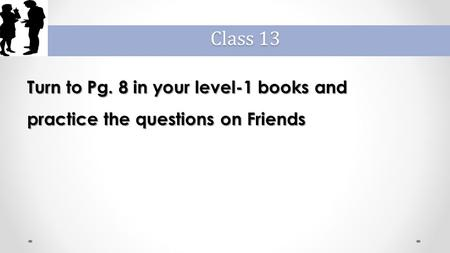Turn to Pg. 8 in your level-1 books and practice the questions on Friends Class 13.