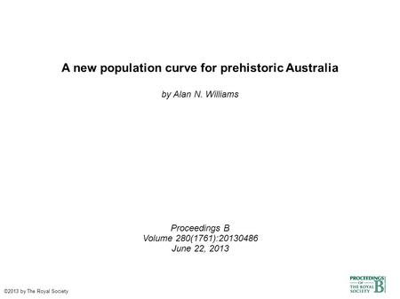 A new population curve for prehistoric Australia by Alan N. Williams Proceedings B Volume 280(1761):20130486 June 22, 2013 ©2013 by The Royal Society.