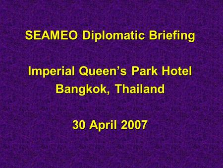 SEAMEO Diplomatic Briefing Imperial Queen's Park Hotel Bangkok, Thailand 30 April 2007.