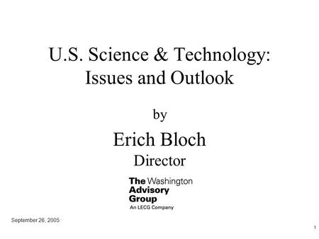 1 U.S. Science & Technology: Issues and Outlook by Erich Bloch Director September 26, 2005.
