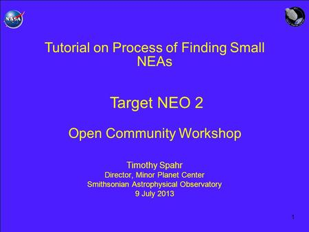 1 Tutorial on Process of Finding Small NEAs Target NEO 2 Open Community Workshop Timothy Spahr Director, Minor Planet Center Smithsonian Astrophysical.