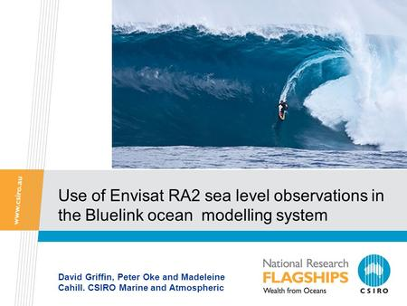 Use of Envisat RA2 sea level observations in the Bluelink ocean modelling system David Griffin, Peter Oke and Madeleine Cahill. CSIRO Marine and Atmospheric.
