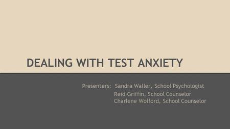 DEALING WITH TEST ANXIETY Presenters: Sandra Waller, School Psychologist Reid Griffin, School Counselor Charlene Wolford, School Counselor.