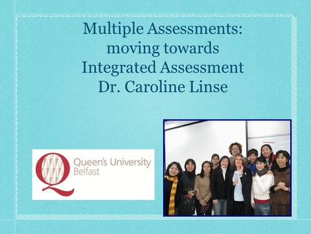 Multiple Assessments: moving towards Integrated Assessment Dr. Caroline Linse.