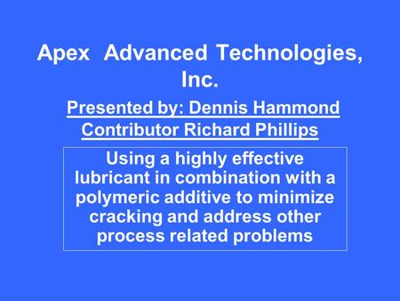 Apex Advanced Technologies, Inc. Presented by: Dennis Hammond Contributor Richard Phillips Using a highly effective lubricant in combination with a polymeric.