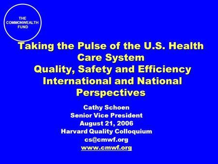 THE COMMONWEALTH FUND Taking the Pulse of the U.S. Health Care System Quality, Safety and Efficiency International and National Perspectives Cathy Schoen.