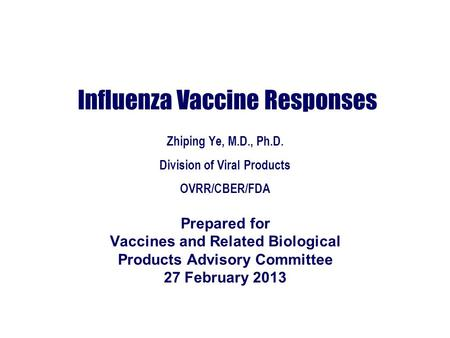 Influenza Vaccine Responses Zhiping Ye, M.D., Ph.D. Division of Viral Products OVRR/CBER/FDA Prepared for Vaccines and Related Biological Products Advisory.