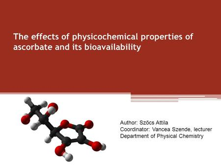 The effects of physicochemical properties of ascorbate and its bioavailability Author: Szőcs Attila Coordinator: Vancea Szende, lecturer Department of.