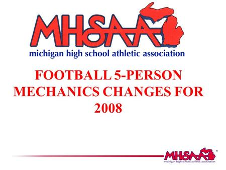 FOOTBALL 5-PERSON MECHANICS CHANGES FOR 2008. OFFICIAL MHSAA FB MECHANICS MANUAL The following slides are highlights of the new 5-person mechanics that.