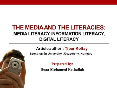 THE MEDIA AND THE LITERACIES: MEDIA LITERACY, INFORMATION LITERACY, DIGITAL LITERACY Prepared by: Doaa Mohamed Fathallah Article author : Tibor Koltay.
