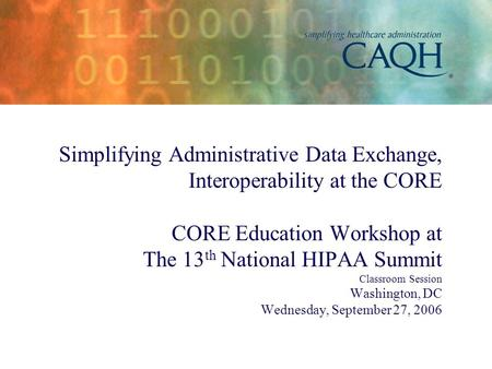 Simplifying Administrative Data Exchange, Interoperability at the CORE CORE Education Workshop at The 13 th National HIPAA Summit Classroom Session Washington,