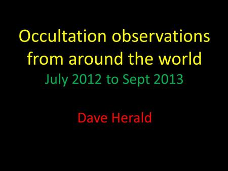 Occultation observations from around the world July 2012 to Sept 2013 Dave Herald.