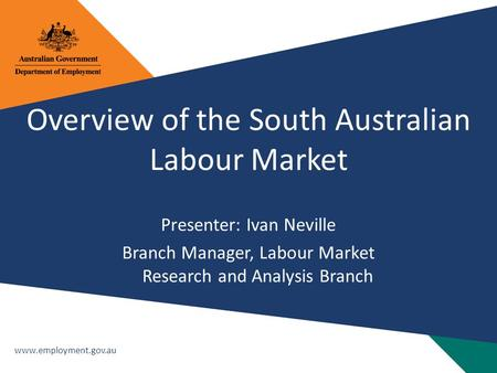 Www.employment.gov.au Overview of the South Australian Labour Market Presenter: Ivan Neville Branch Manager, Labour Market Research and Analysis Branch.