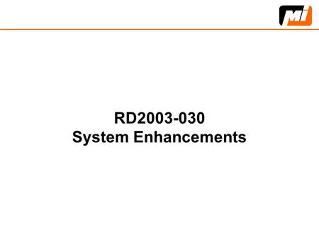 RD2003-030 System Enhancements. System Enhancements, RD2003-030, Priority 4  Improve and enhance the performance and/or add value to existing systems.