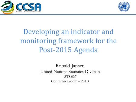 Developing an indicator and monitoring framework for the Post-2015 Agenda Ronald Jansen United Nations Statistics Division STS 037 Conference room – 201B.