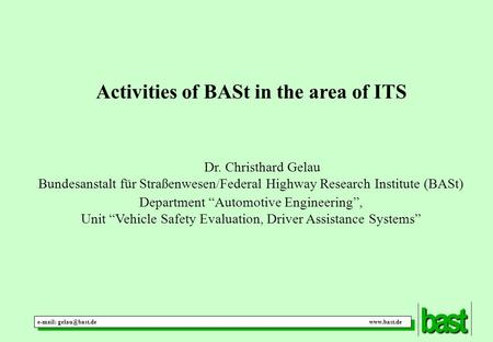 "Activities of BASt in the area of ITS Dr. Christhard Gelau Bundesanstalt für Straßenwesen/Federal Highway Research Institute (BASt) Department ""Automotive."
