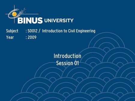Introduction Session 01 Subject: S0012 / Introduction to Civil Engineering Year: 2009.