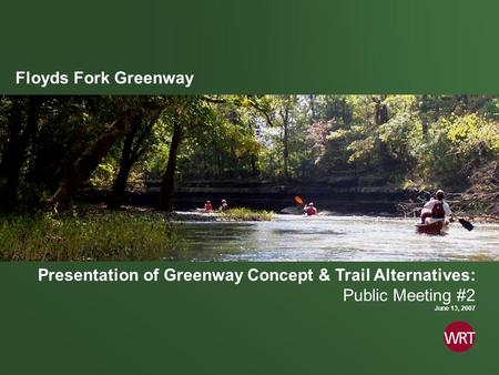 Floyds Fork Greenway Presentation of Greenway Concept & Trail Alternatives: Public Meeting #2 June 13, 2007.