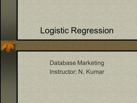Logistic Regression Database Marketing Instructor: N. Kumar.