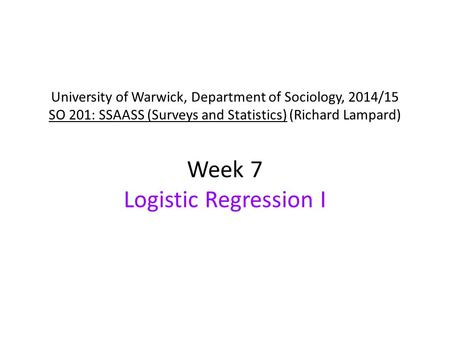 University of Warwick, Department of Sociology, 2014/15 SO 201: SSAASS (Surveys and Statistics) (Richard Lampard) Week 7 Logistic Regression I.