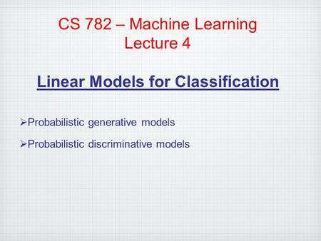 CS 782 – Machine Learning Lecture 4 Linear Models for Classification  Probabilistic generative models  Probabilistic discriminative models.
