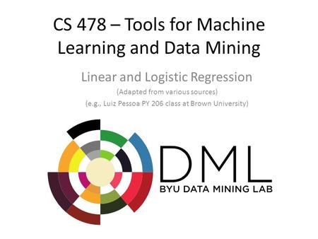 CS 478 – Tools for Machine Learning and Data Mining Linear and Logistic Regression (Adapted from various sources) (e.g., Luiz Pessoa PY 206 class at Brown.