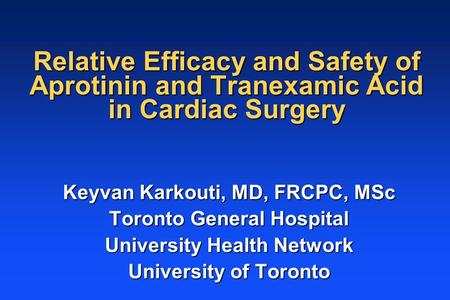 Relative Efficacy and Safety of Aprotinin and Tranexamic Acid in Cardiac Surgery Keyvan Karkouti, MD, FRCPC, MSc Toronto General Hospital University Health.